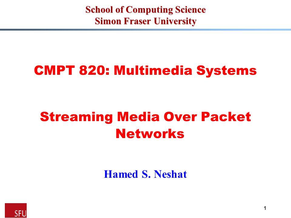 Mohamed Hefeeda 1 School of Computing Science Simon Fraser University CMPT 820: Multimedia Systems Streaming Media Over Packet Networks Hamed S.