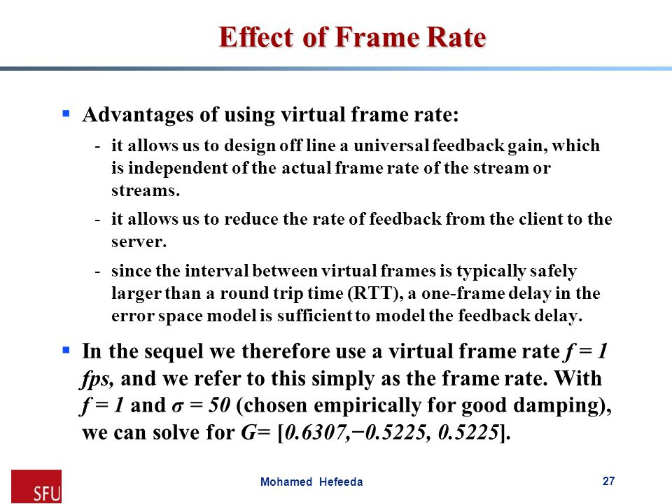 Mohamed Hefeeda Effect of Frame Rate  Advantages of using virtual frame rate: -it allows us to design off line a universal feedback gain, which is in