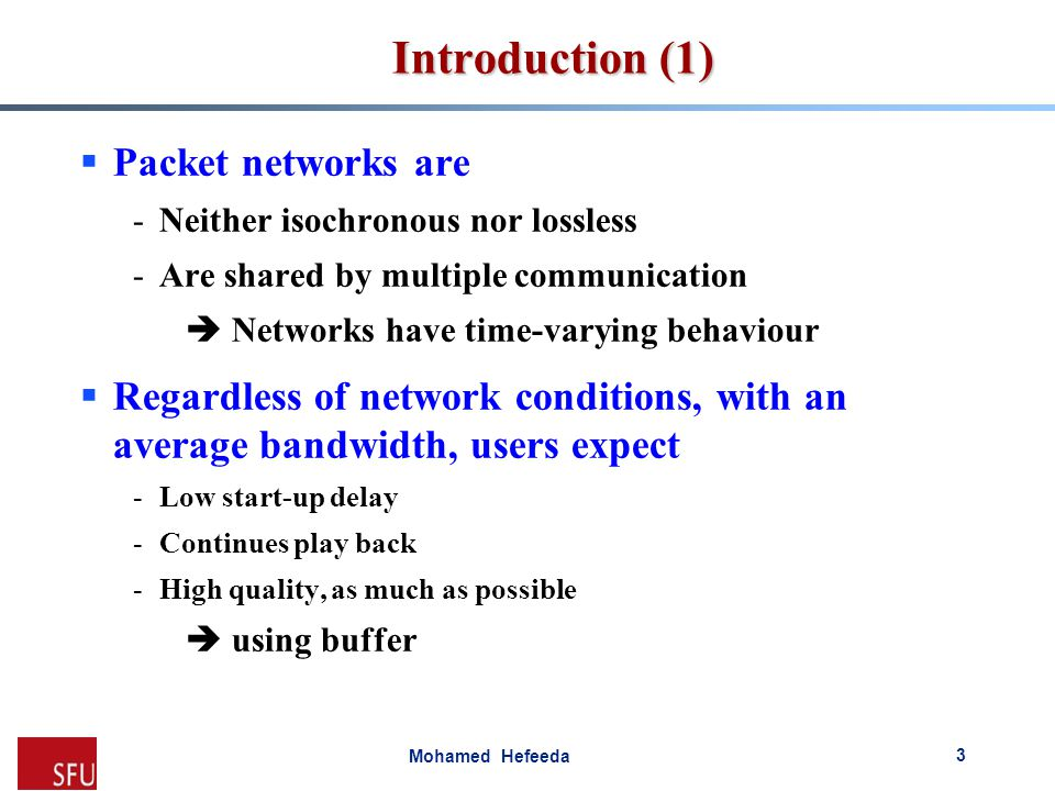 Mohamed Hefeeda Introduction (1)  Packet networks are -Neither isochronous nor lossless -Are shared by multiple communication  Networks have time-va