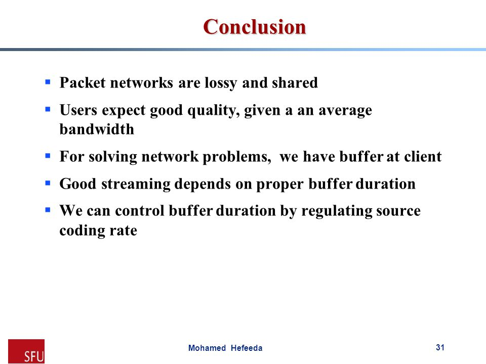 Mohamed Hefeeda Conclusion 31  Packet networks are lossy and shared  Users expect good quality, given a an average bandwidth  For solving network p