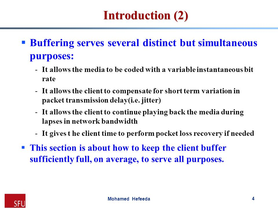 Mohamed Hefeeda Introduction (2)  Buffering serves several distinct but simultaneous purposes: -It allows the media to be coded with a variable insta