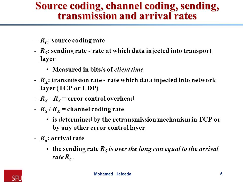 Mohamed Hefeeda -R C : source coding rate -R S : sending rate - rate at which data injected into transport layer Measured in bits/s of client time -R