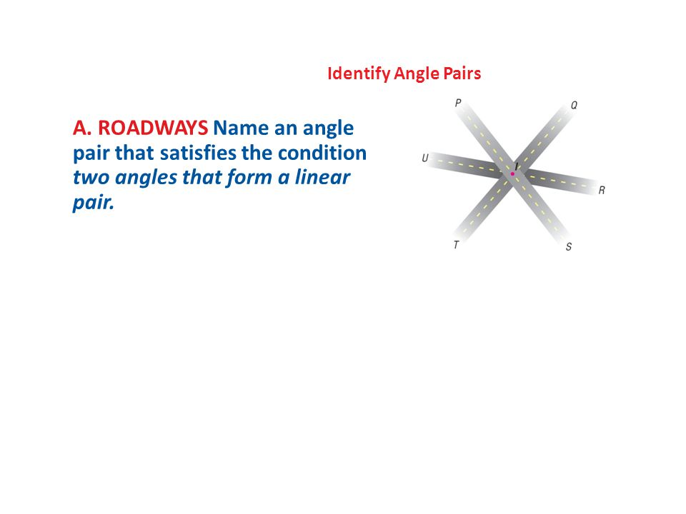 Identify Angle Pairs A. ROADWAYS Name an angle pair that satisfies the condition two angles that form a linear pair.