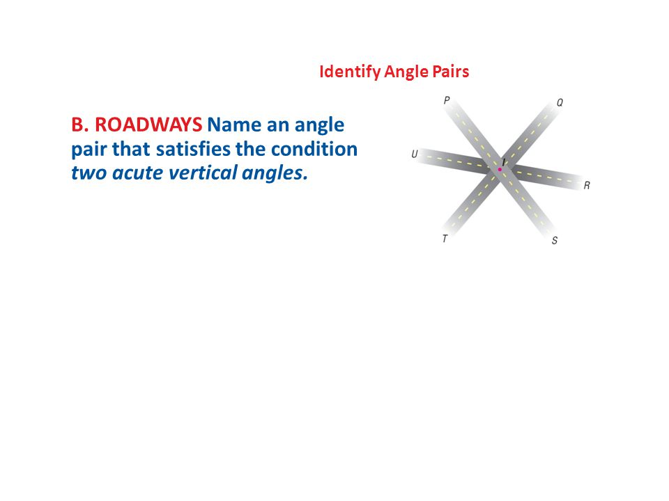 Identify Angle Pairs B. ROADWAYS Name an angle pair that satisfies the condition two acute vertical angles.