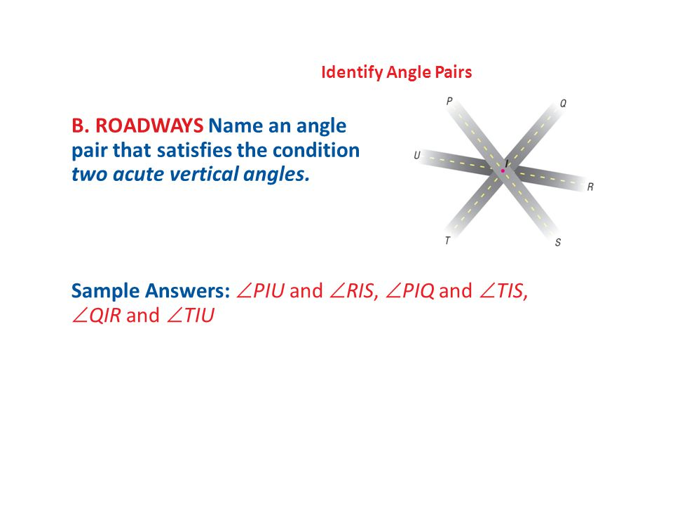 Identify Angle Pairs B. ROADWAYS Name an angle pair that satisfies the condition two acute vertical angles. Sample Answers:  PIU and  RIS,  PIQ and