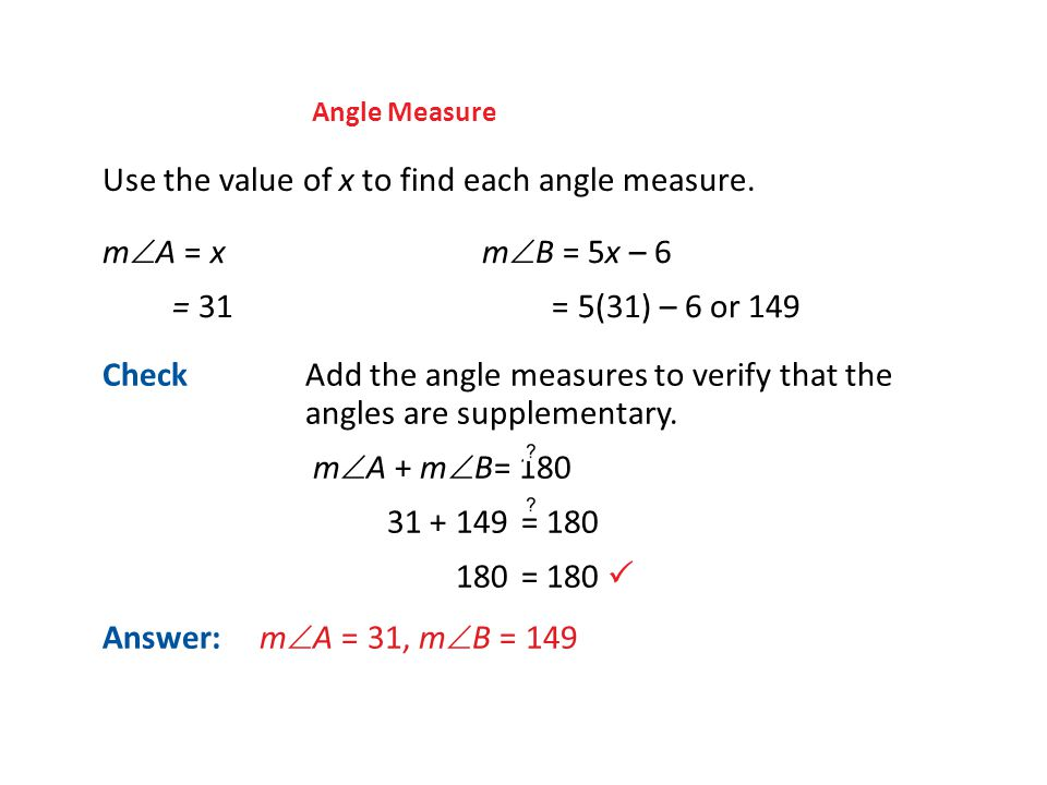 Angle Measure Use the value of x to find each angle measure. m  A = xm  B = 5x – 6 = 31 = 5(31) – 6 or 149 Answer: m  A = 31, m  B = 149 CheckAdd