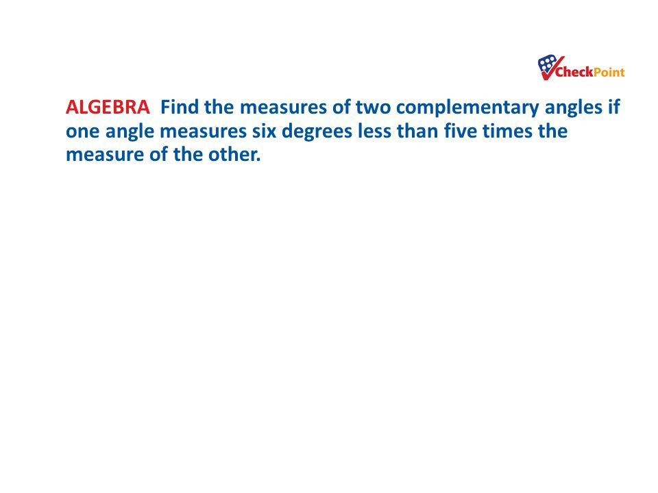 ALGEBRA Find the measures of two complementary angles if one angle measures six degrees less than five times the measure of the other.