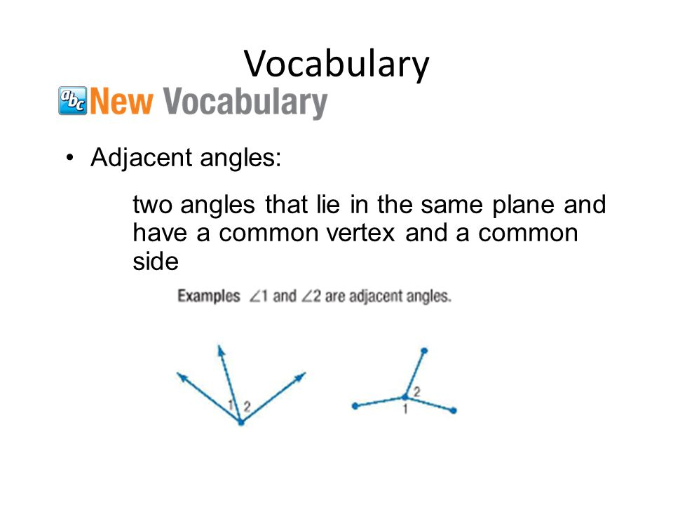 Vocabulary Adjacent angles: two angles that lie in the same plane and have a common vertex and a common side
