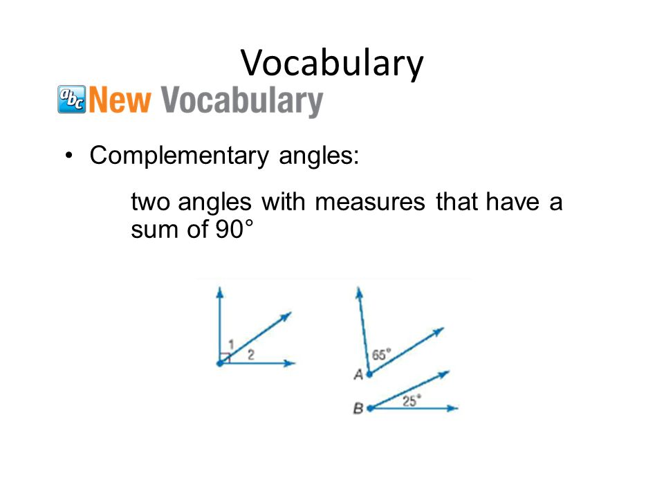 Vocabulary Complementary angles: two angles with measures that have a sum of 90°
