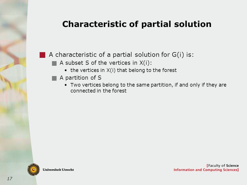17 Characteristic of partial solution  A characteristic of a partial solution for G(i) is:  A subset S of the vertices in X(i): the vertices in X(i) that belong to the forest  A partition of S Two vertices belong to the same partition, if and only if they are connected in the forest