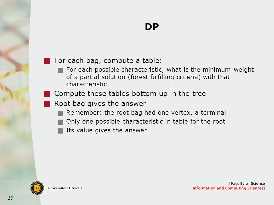19 DP  For each bag, compute a table:  For each possible characteristic, what is the minimum weight of a partial solution (forest fulfilling criteria) with that characteristic  Compute these tables bottom up in the tree  Root bag gives the answer  Remember: the root bag had one vertex, a terminal  Only one possible characteristic in table for the root  Its value gives the answer
