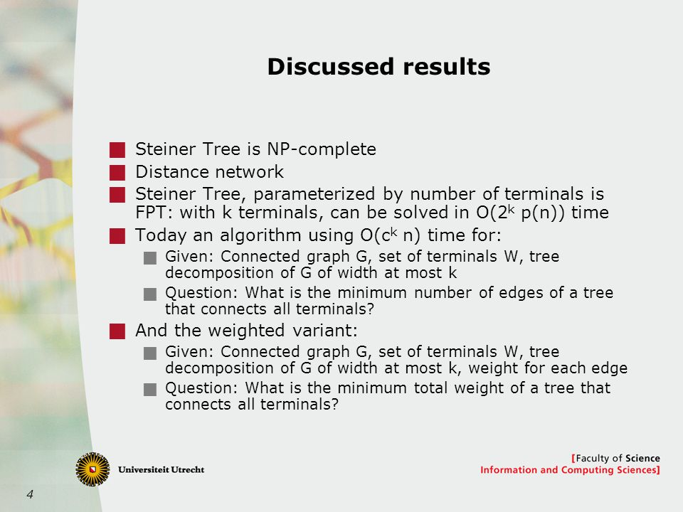 4 Discussed results  Steiner Tree is NP-complete  Distance network  Steiner Tree, parameterized by number of terminals is FPT: with k terminals, can be solved in O(2 k p(n)) time  Today an algorithm using O(c k n) time for:  Given: Connected graph G, set of terminals W, tree decomposition of G of width at most k  Question: What is the minimum number of edges of a tree that connects all terminals.