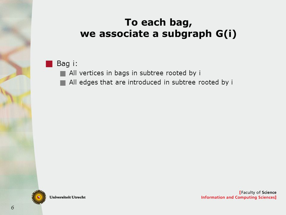 6 To each bag, we associate a subgraph G(i)  Bag i:  All vertices in bags in subtree rooted by i  All edges that are introduced in subtree rooted by i