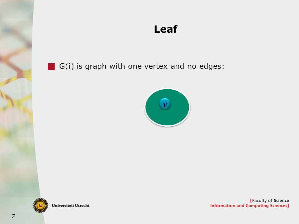 7 Leaf  G(i) is graph with one vertex and no edges: v v
