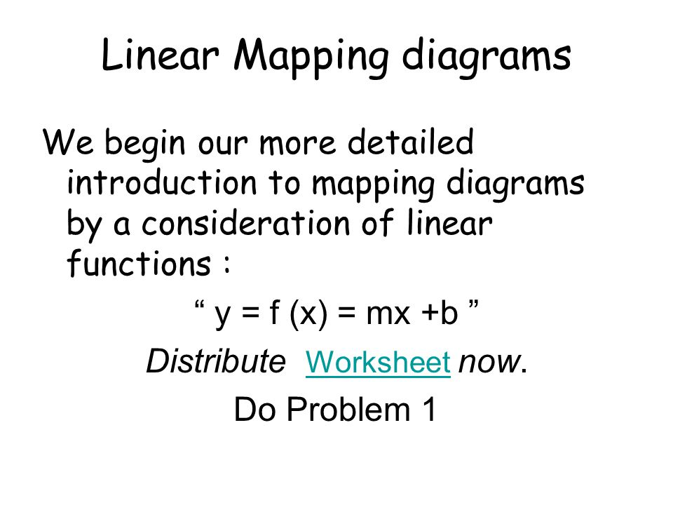 Linear Mapping diagrams We begin our more detailed introduction to mapping diagrams by a consideration of linear functions : y = f (x) = mx +b Distribute Worksheet now.