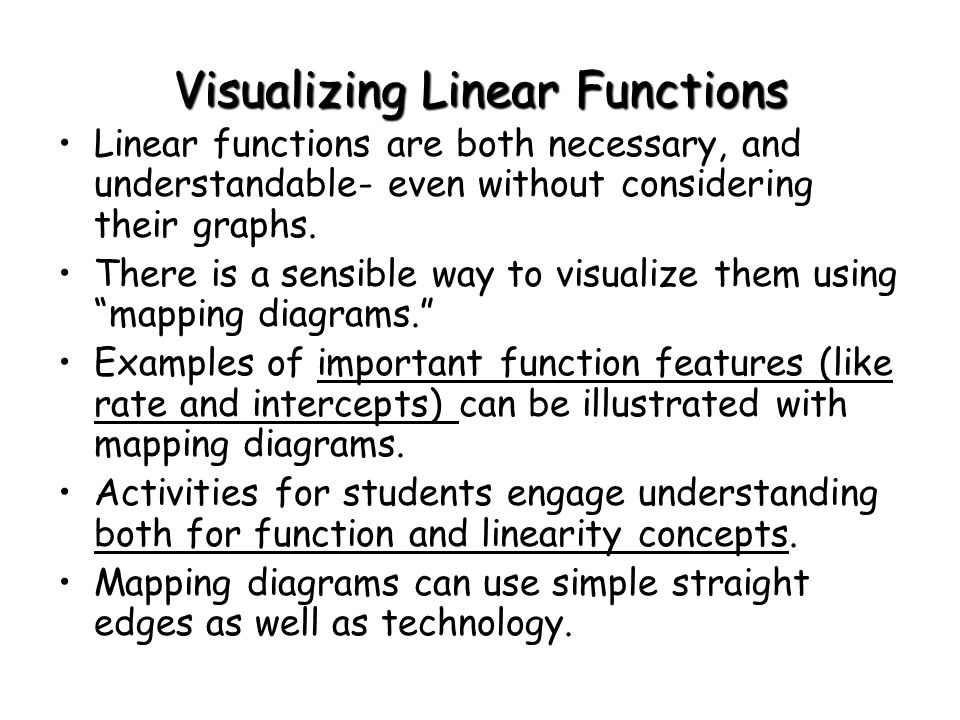 Visualizing Linear Functions Linear functions are both necessary, and understandable- even without considering their graphs.