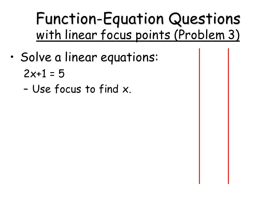 Function-Equation Questions Function-Equation Questions with linear focus points (Problem 3) Solve a linear equations: 2x+1 = 5 –Use focus to find x.