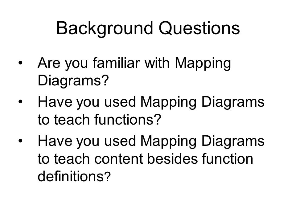 Background Questions Are you familiar with Mapping Diagrams.