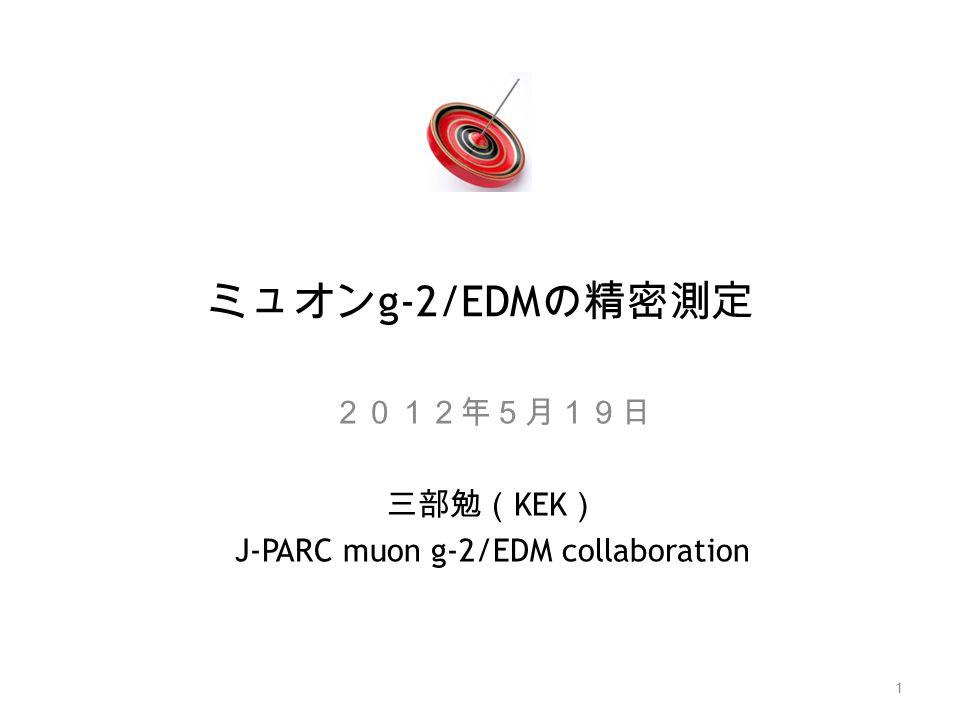 ミュオン g-2/EDM の精密測定 2012年5月19日 三部勉( KEK ) J-PARC muon g-2/EDM collaboration 1
