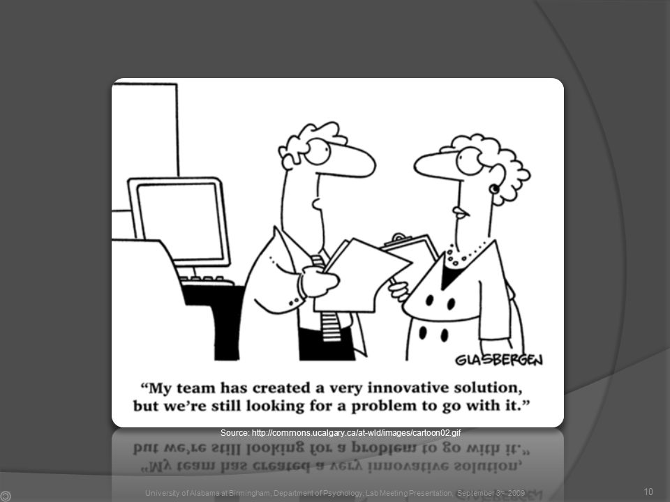 10 Source: http://commons.ucalgary.ca/at-wld/images/cartoon02.gif University of Alabama at Birmingham, Department of Psychology, Lab Meeting Presentation, September 3 rd 2009