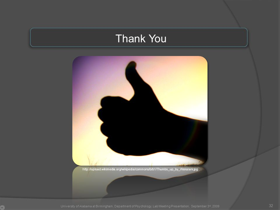 Thank You 32 http://upload.wikimedia.org/wikipedia/commons/b/b1/Thumbs_up_by_Wakalani.jpg University of Alabama at Birmingham, Department of Psychology, Lab Meeting Presentation, September 3 rd, 2009