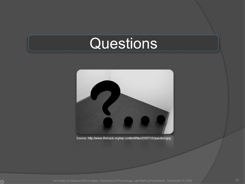 Questions Source: http://www.lifehack.org/wp-content/files/2007/12/question.jpg 33 University of Alabama at Birmingham, Department of Psychology, Lab Meeting Presentation, September 3 rd, 2009