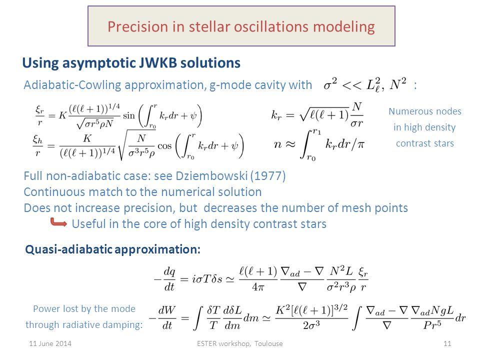 11 June 2014ESTER workshop, Toulouse11 Precision in stellar oscillations modeling Using asymptotic JWKB solutions Full non-adiabatic case: see Dziembo