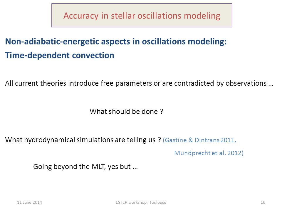 11 June 2014ESTER workshop, Toulouse16 Accuracy in stellar oscillations modeling Non-adiabatic-energetic aspects in oscillations modeling: Time-dependent convection All current theories introduce free parameters or are contradicted by observations … What should be done .