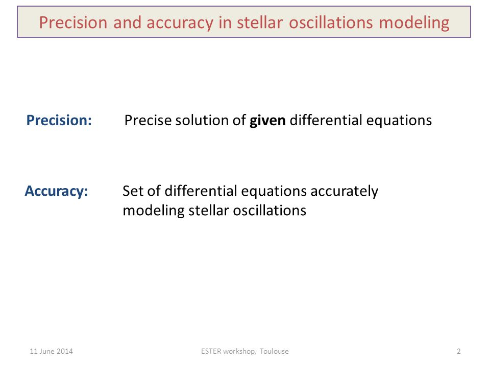 11 June 2014ESTER workshop, Toulouse2 Precision and accuracy in stellar oscillations modeling Precision: Precise solution of given differential equati