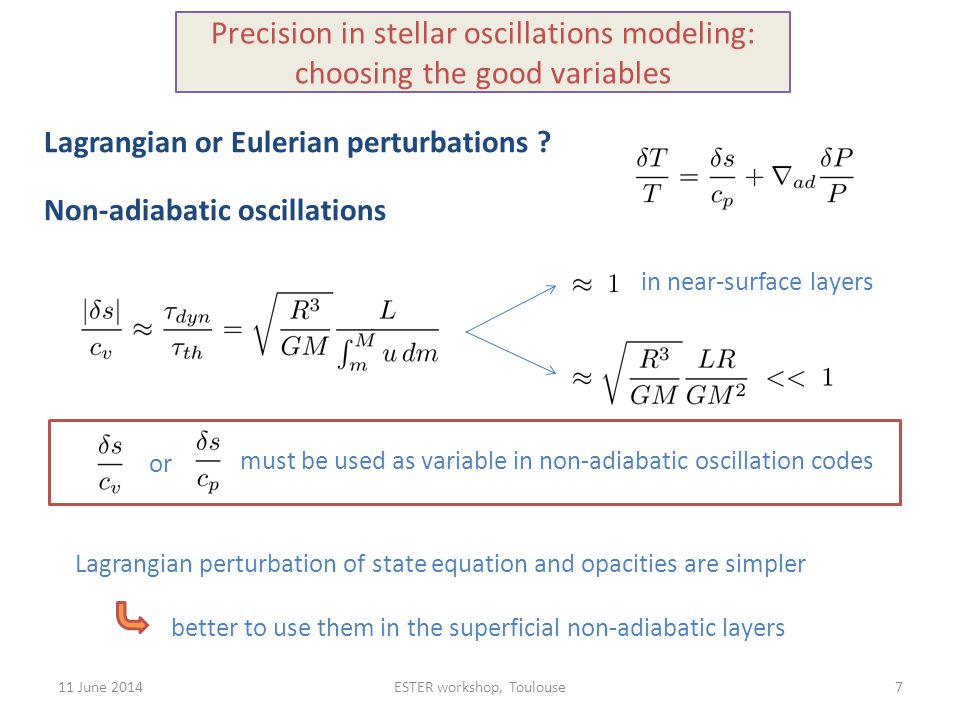 11 June 2014ESTER workshop, Toulouse Non-adiabatic oscillations in near-surface layers 7 Precision in stellar oscillations modeling: choosing the good variables must be used as variable in non-adiabatic oscillation codes or Lagrangian or Eulerian perturbations .