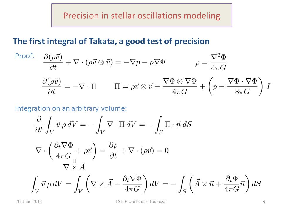 11 June 2014ESTER workshop, Toulouse9 Precision in stellar oscillations modeling The first integral of Takata, a good test of precision Proof: Integration on an arbitrary volume: ||