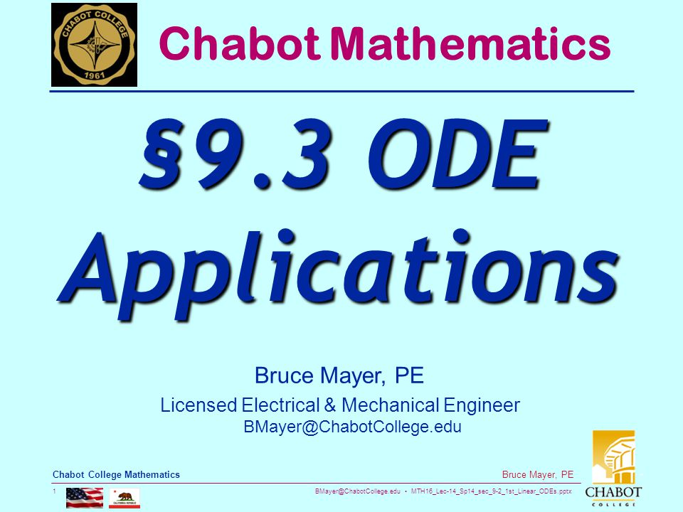 BMayer@ChabotCollege.edu MTH16_Lec-14_Sp14_sec_9-2_1st_Linear_ODEs.pptx 1 Bruce Mayer, PE Chabot College Mathematics Bruce Mayer, PE Licensed Electrical & Mechanical Engineer BMayer@ChabotCollege.edu Chabot Mathematics §9.3 ODE Applications