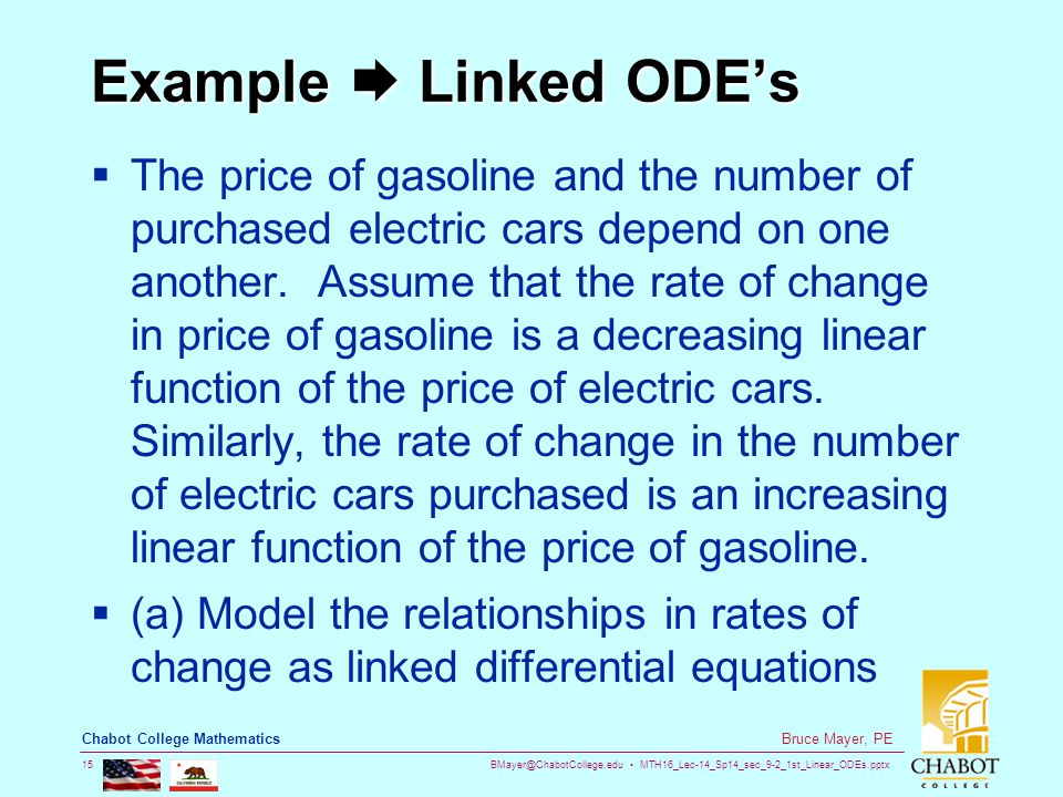 BMayer@ChabotCollege.edu MTH16_Lec-14_Sp14_sec_9-2_1st_Linear_ODEs.pptx 15 Bruce Mayer, PE Chabot College Mathematics Example  Linked ODE's  The price of gasoline and the number of purchased electric cars depend on one another.