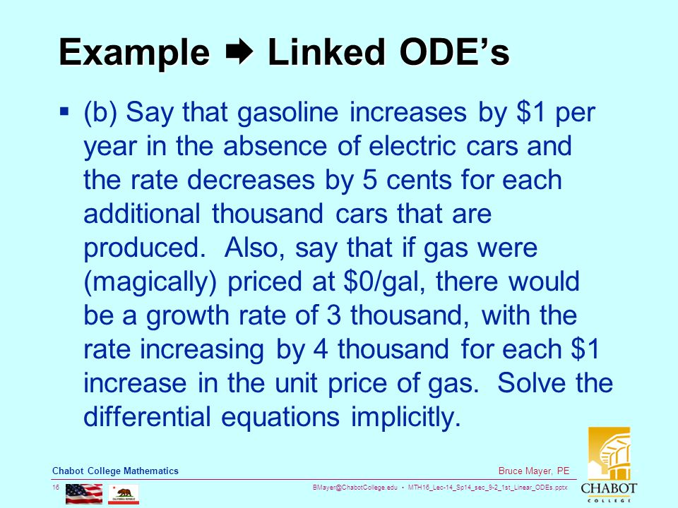 BMayer@ChabotCollege.edu MTH16_Lec-14_Sp14_sec_9-2_1st_Linear_ODEs.pptx 16 Bruce Mayer, PE Chabot College Mathematics Example  Linked ODE's  (b) Say that gasoline increases by $1 per year in the absence of electric cars and the rate decreases by 5 cents for each additional thousand cars that are produced.