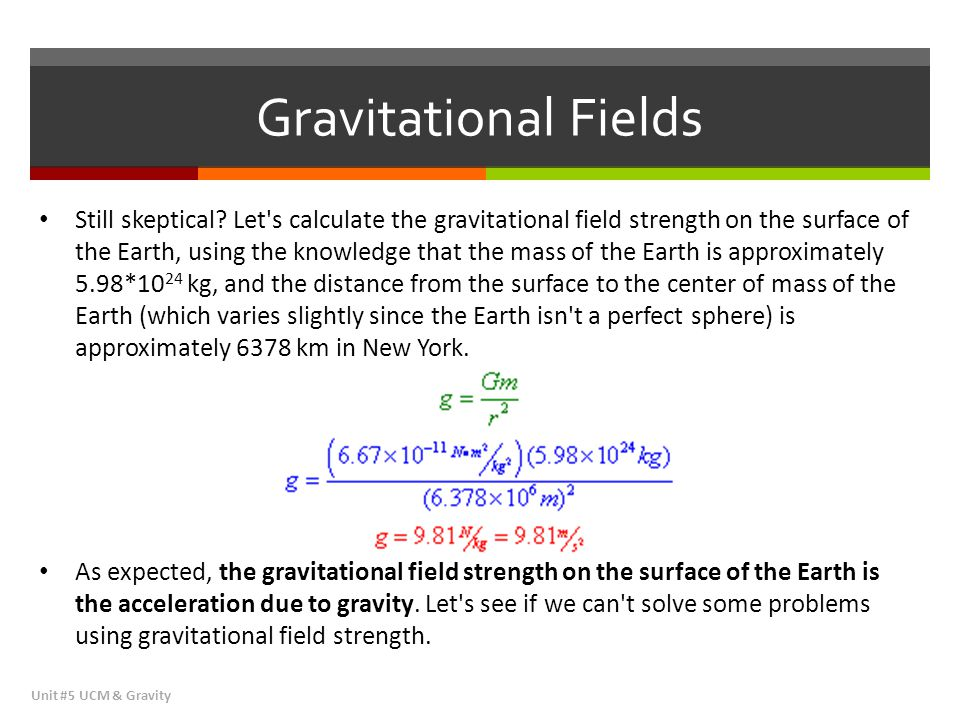 Gravitational Fields Unit #5 UCM & Gravity Still skeptical? Let's calculate the gravitational field strength on the surface of the Earth, using the kn