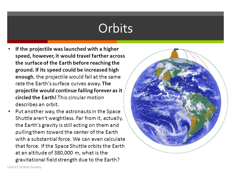 Orbits Unit #5 UCM & Gravity If the projectile was launched with a higher speed, however, it would travel farther across the surface of the Earth befo