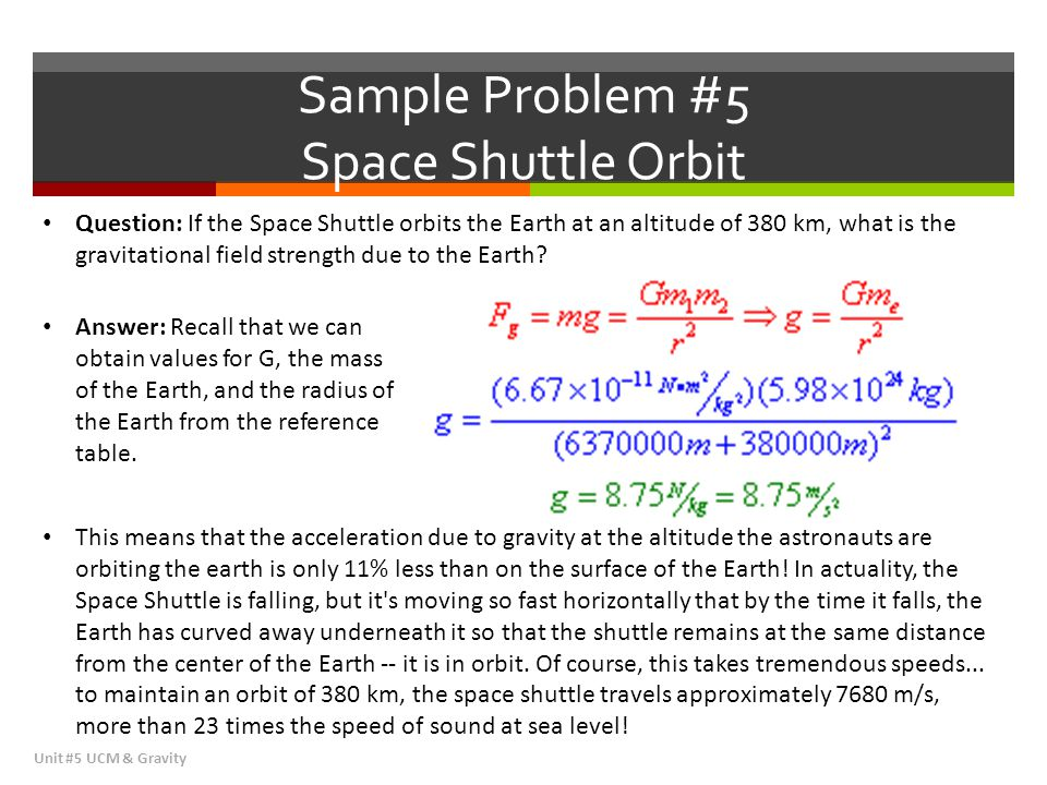 Sample Problem #5 Space Shuttle Orbit Unit #5 UCM & Gravity Question: If the Space Shuttle orbits the Earth at an altitude of 380 km, what is the grav
