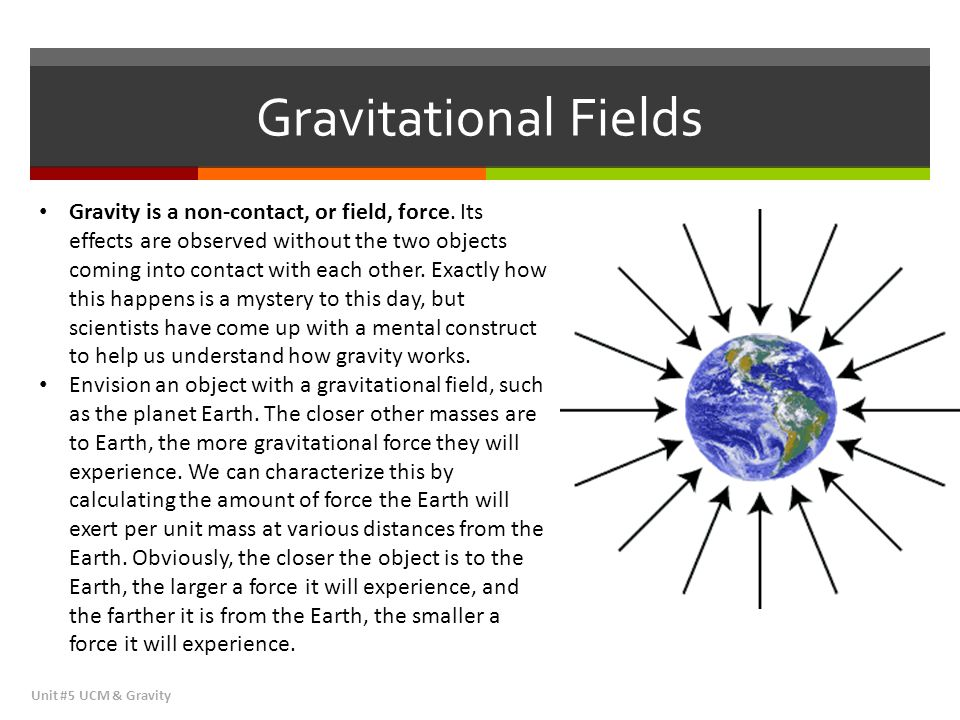 Gravitational Fields Unit #5 UCM & Gravity Gravity is a non-contact, or field, force. Its effects are observed without the two objects coming into con