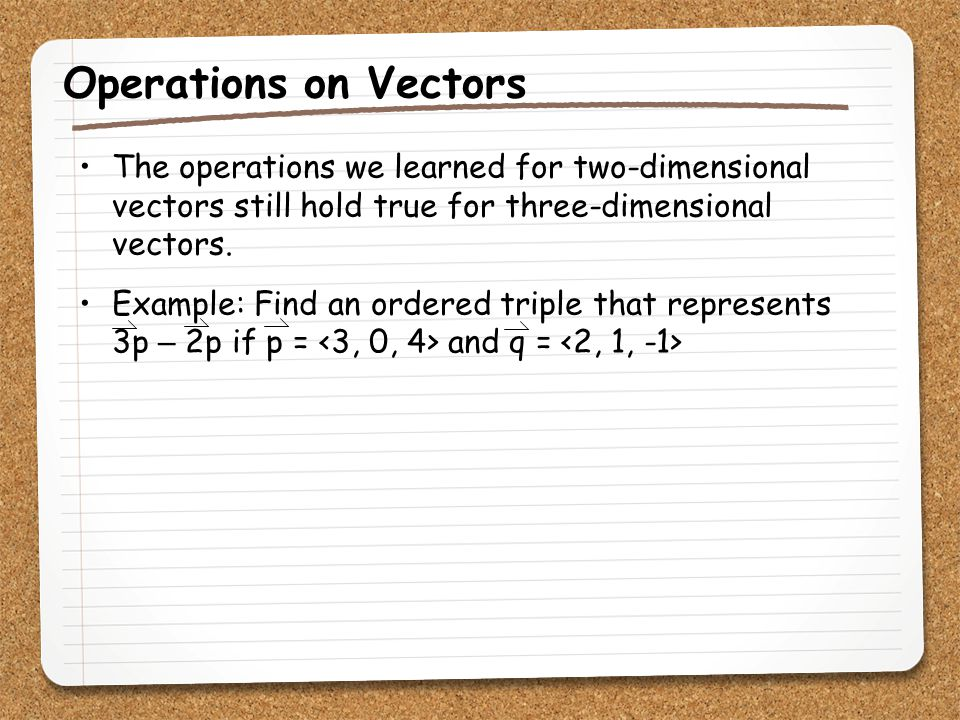 Operations on Vectors The operations we learned for two-dimensional vectors still hold true for three-dimensional vectors.
