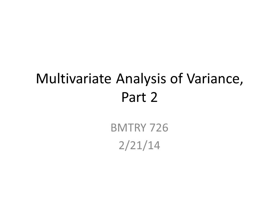 Multivariate Analysis of Variance, Part 2 BMTRY 726 2/21/14