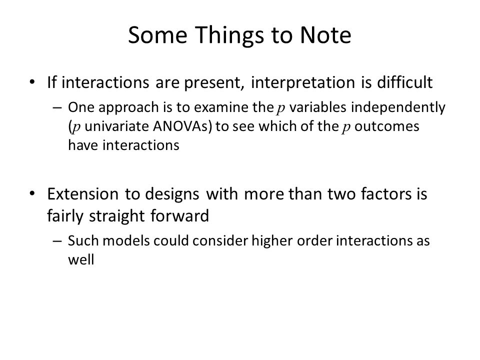 Some Things to Note If interactions are present, interpretation is difficult – One approach is to examine the p variables independently ( p univariate ANOVAs) to see which of the p outcomes have interactions Extension to designs with more than two factors is fairly straight forward – Such models could consider higher order interactions as well