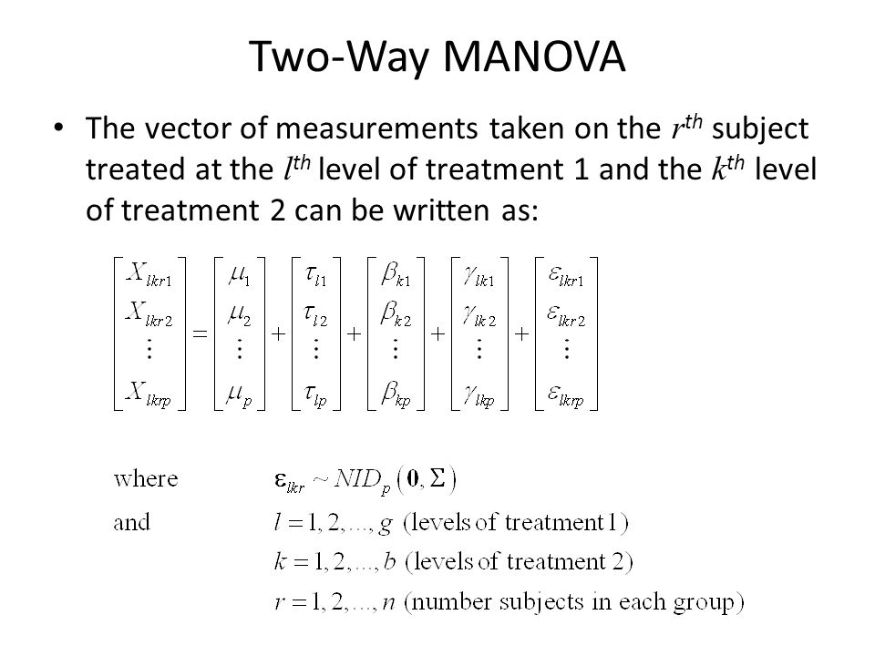 Two-Way MANOVA The vector of measurements taken on the r th subject treated at the l th level of treatment 1 and the k th level of treatment 2 can be written as: