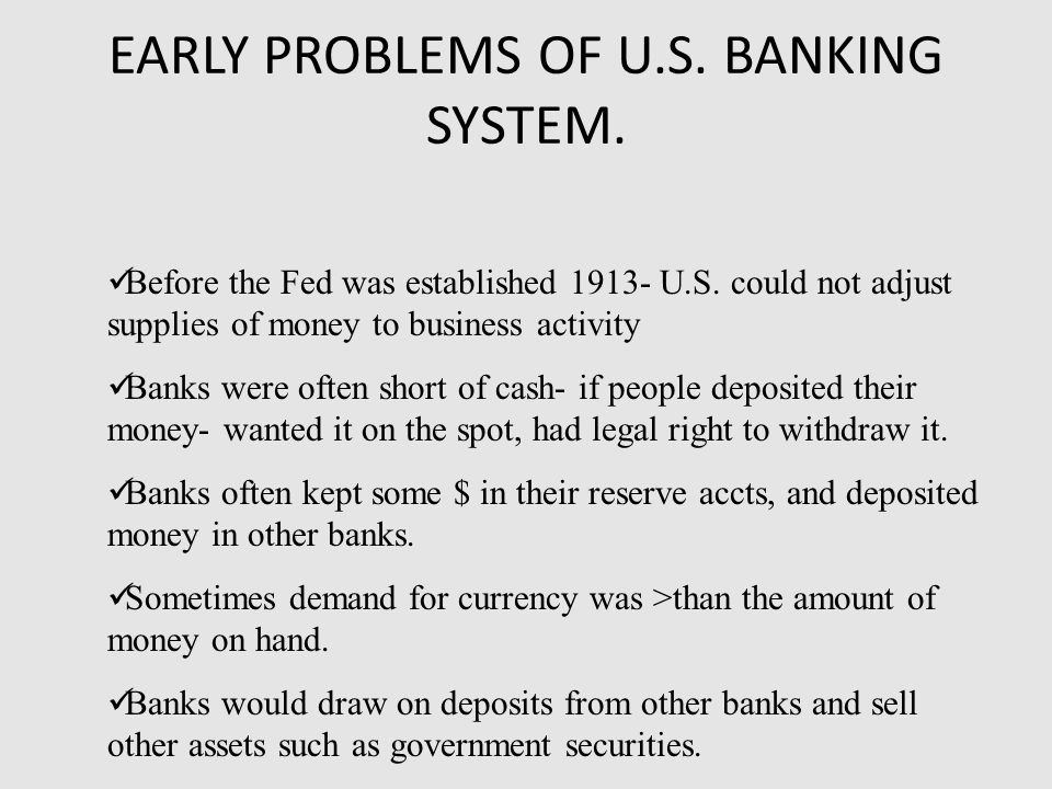 EARLY PROBLEMS OF U.S. BANKING SYSTEM. Before the Fed was established 1913- U.S.