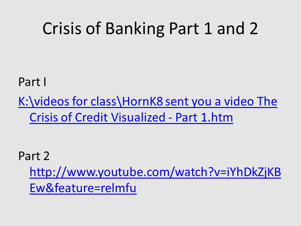 Crisis of Banking Part 1 and 2 Part I K:\videos for class\HornK8 sent you a video The Crisis of Credit Visualized - Part 1.htm Part 2 http://www.youtube.com/watch?v=iYhDkZjKB Ew&feature=relmfu http://www.youtube.com/watch?v=iYhDkZjKB Ew&feature=relmfu