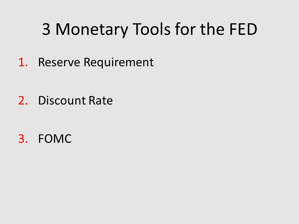 3 Monetary Tools for the FED 1.Reserve Requirement 2.Discount Rate 3.FOMC