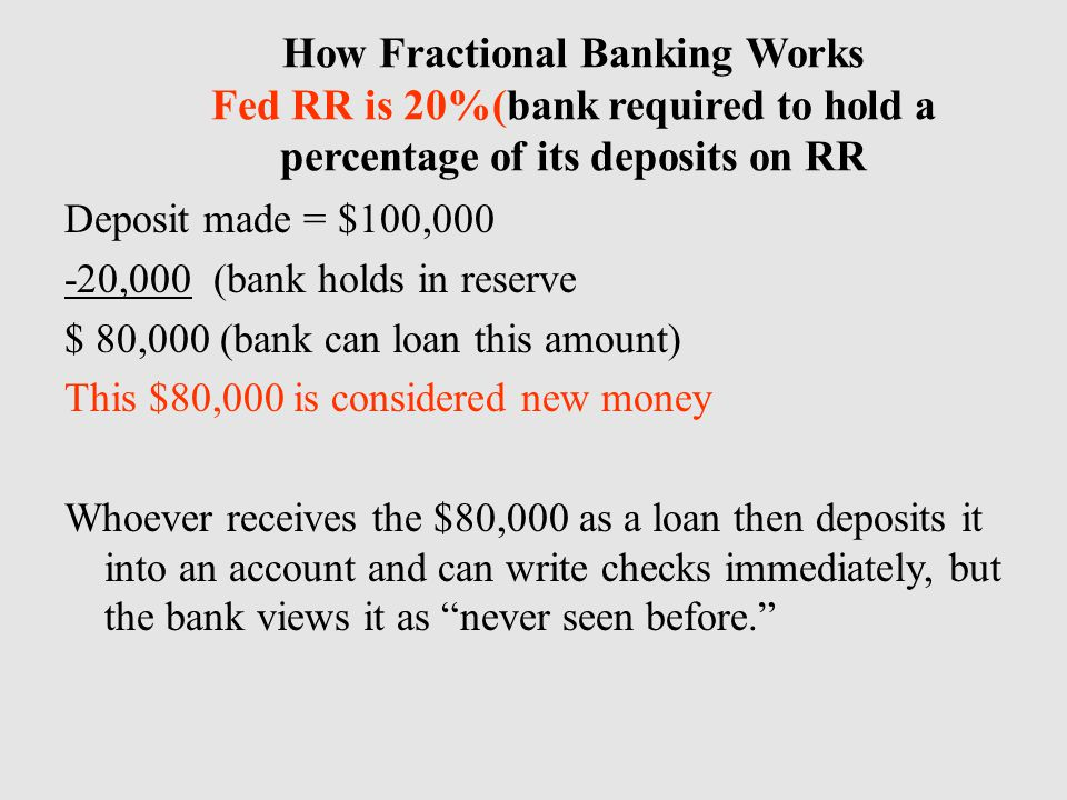 How Fractional Banking Works Fed RR is 20%(bank required to hold a percentage of its deposits on RR Deposit made = $100,000 -20,000 (bank holds in reserve $ 80,000 (bank can loan this amount) This $80,000 is considered new money Whoever receives the $80,000 as a loan then deposits it into an account and can write checks immediately, but the bank views it as never seen before.