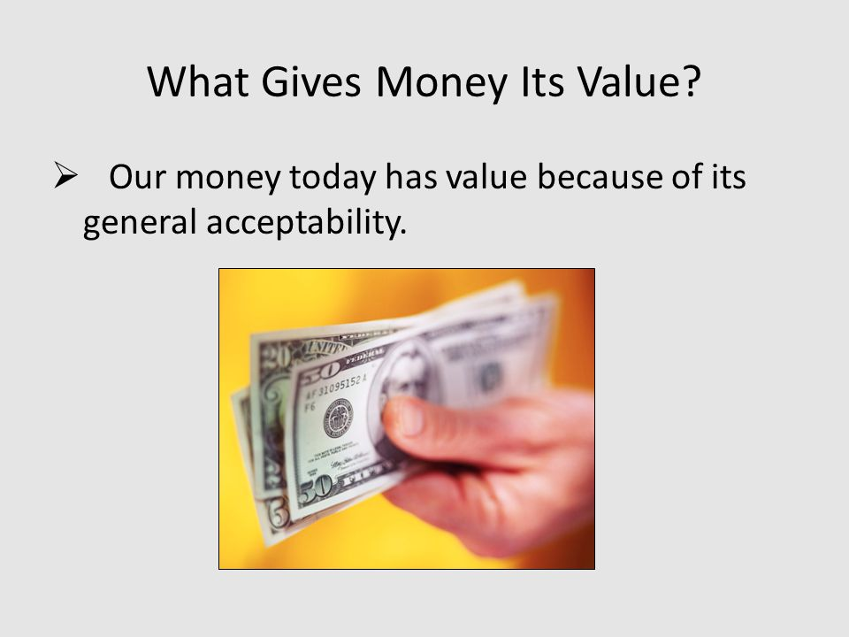 What Gives Money Its Value?  Our money today has value because of its general acceptability.
