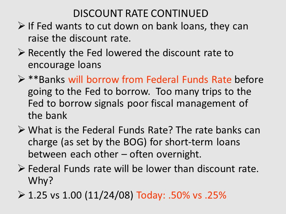 DISCOUNT RATE CONTINUED  If Fed wants to cut down on bank loans, they can raise the discount rate.