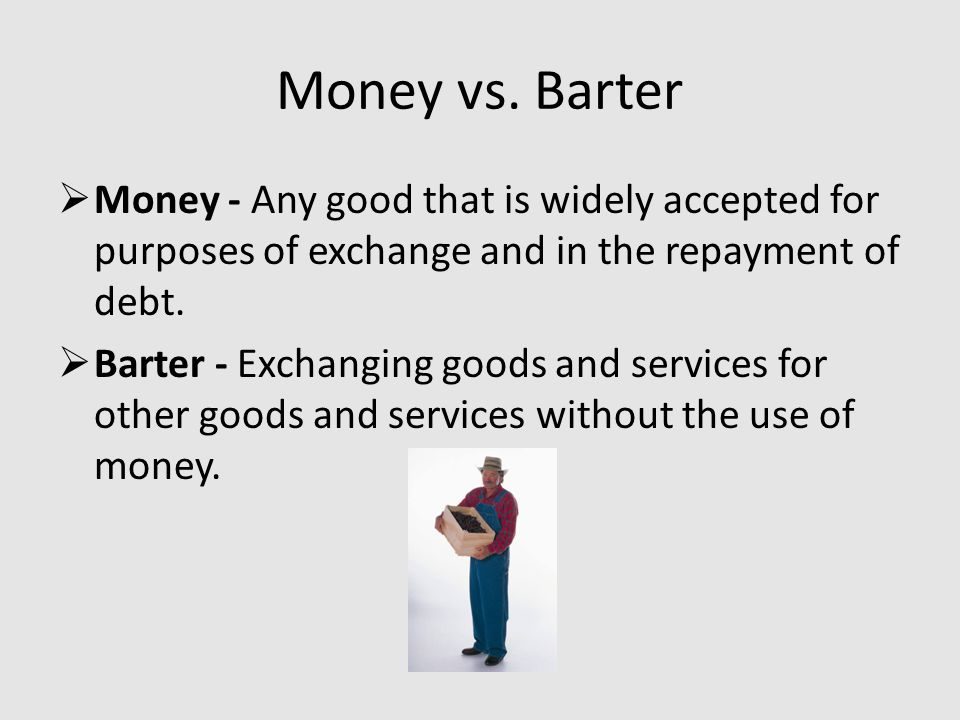 Barter is inefficient and expensive Deteriorates after few trades Requires a double co-incidence of wants.