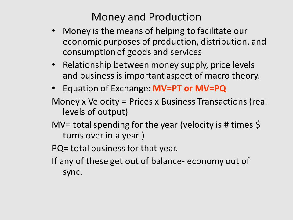 Money and Production Money is the means of helping to facilitate our economic purposes of production, distribution, and consumption of goods and services Relationship between money supply, price levels and business is important aspect of macro theory.